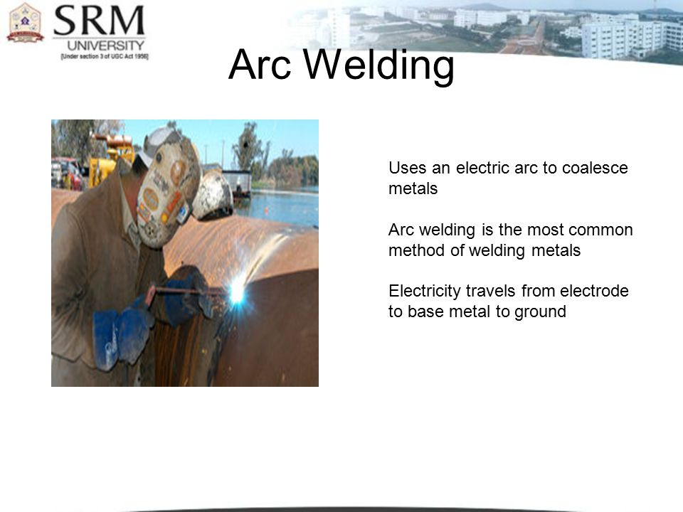 Arc Welding Uses an electric arc to coalesce metals
