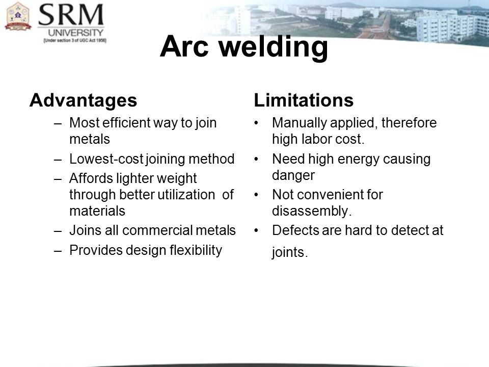 Arc welding Advantages Limitations Most efficient way to join metals