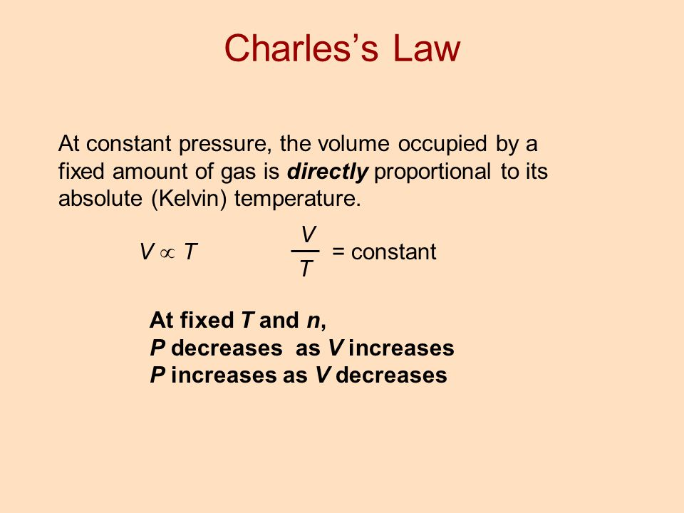 Charles's Law At constant pressure, the volume occupied by a fixed amount of gas is directly proportional to its absolute (Kelvin) temperature.