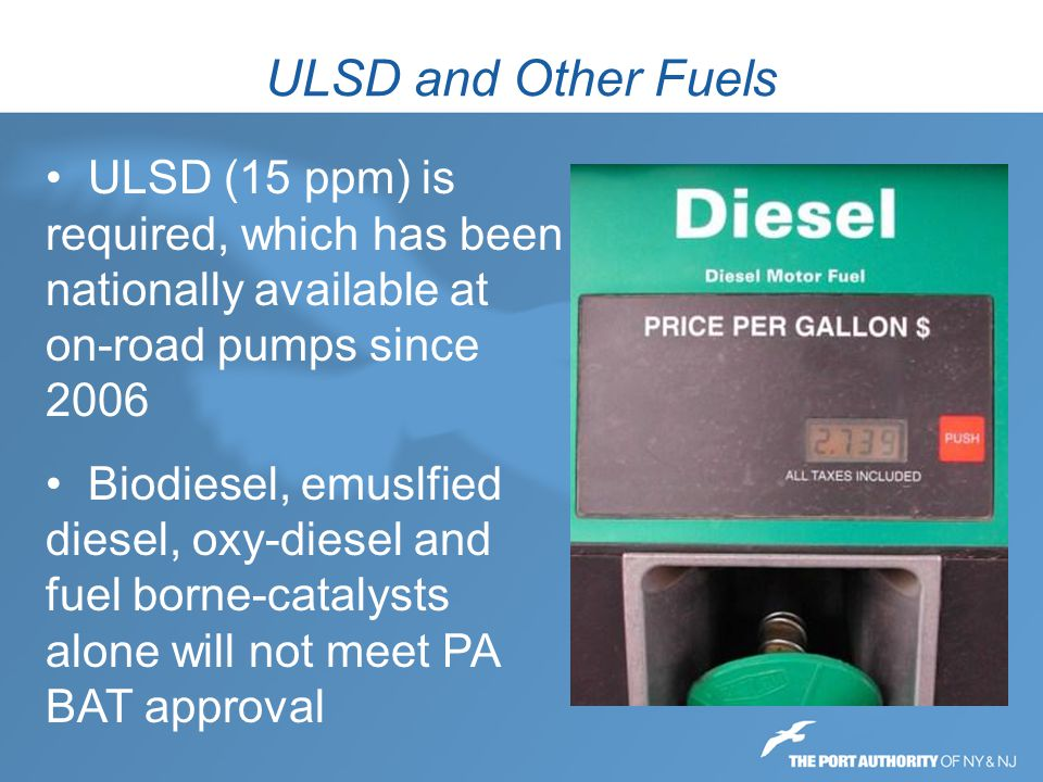 ULSD and Other Fuels ULSD (15 ppm) is required, which has been nationally available at on-road pumps since 2006.
