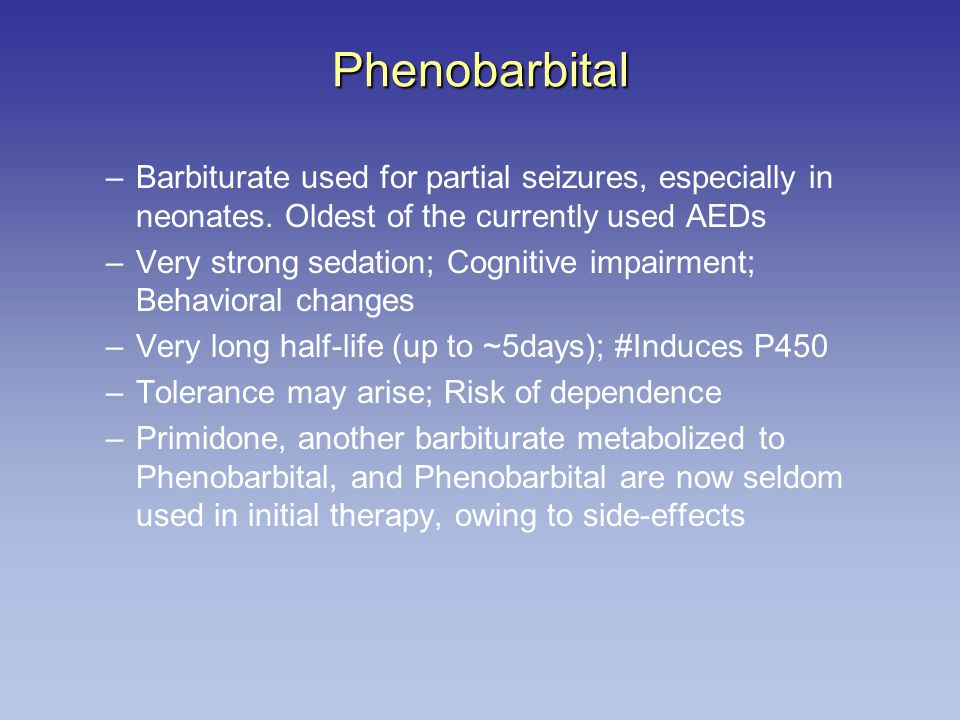 Phenobarbital Barbiturate used for partial seizures, especially in neonates. Oldest of the currently used AEDs.