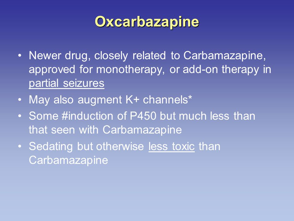 Oxcarbazapine Newer drug, closely related to Carbamazapine, approved for monotherapy, or add-on therapy in partial seizures.