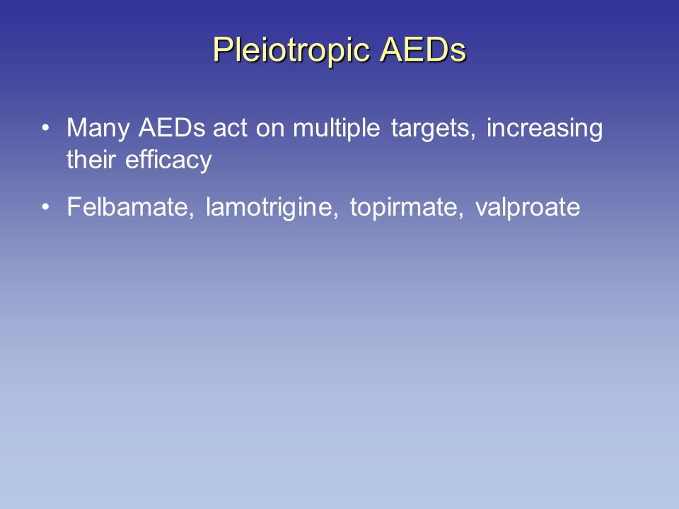 Pleiotropic AEDs Many AEDs act on multiple targets, increasing their efficacy.