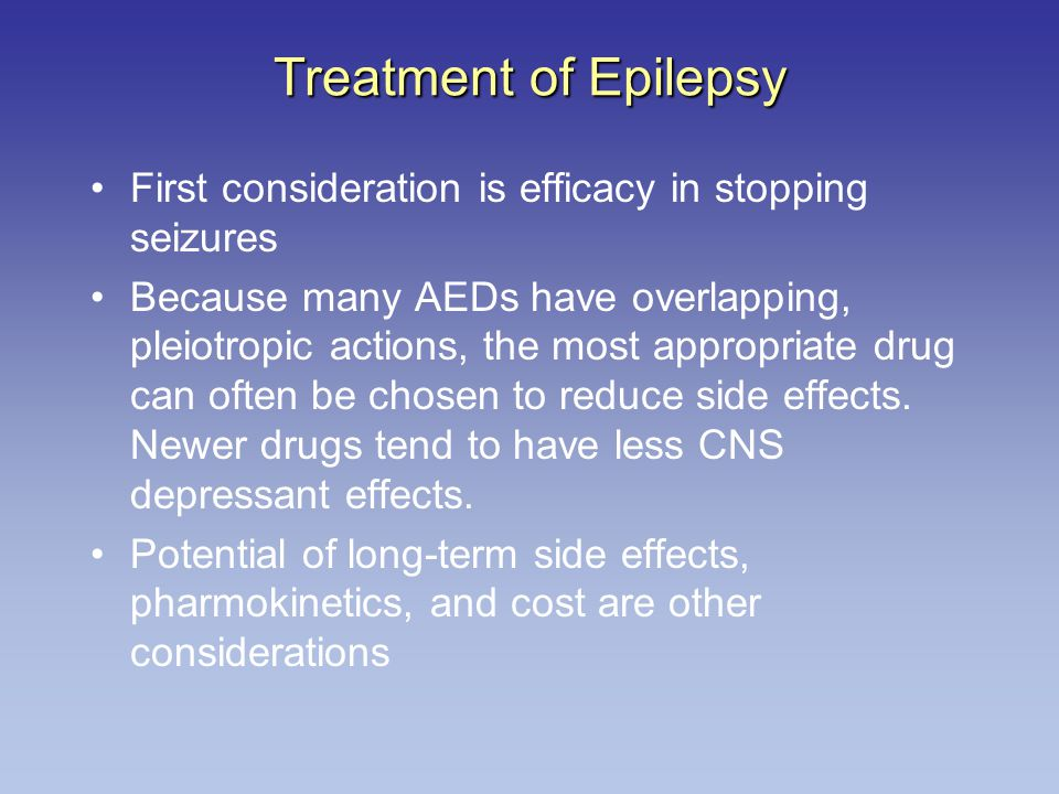Treatment of Epilepsy First consideration is efficacy in stopping seizures.