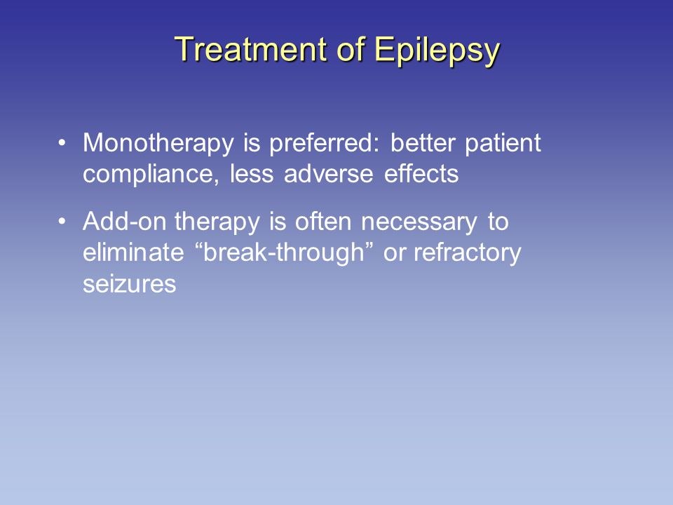 Treatment of Epilepsy Monotherapy is preferred: better patient compliance, less adverse effects.