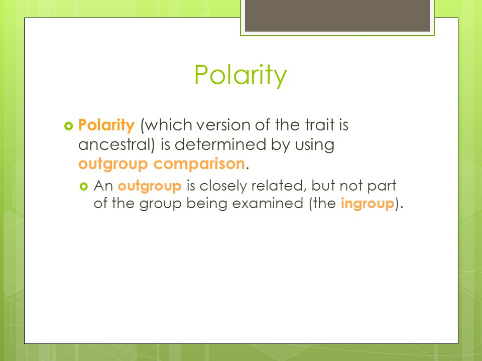 Polarity Polarity (which version of the trait is ancestral) is determined by using outgroup comparison.