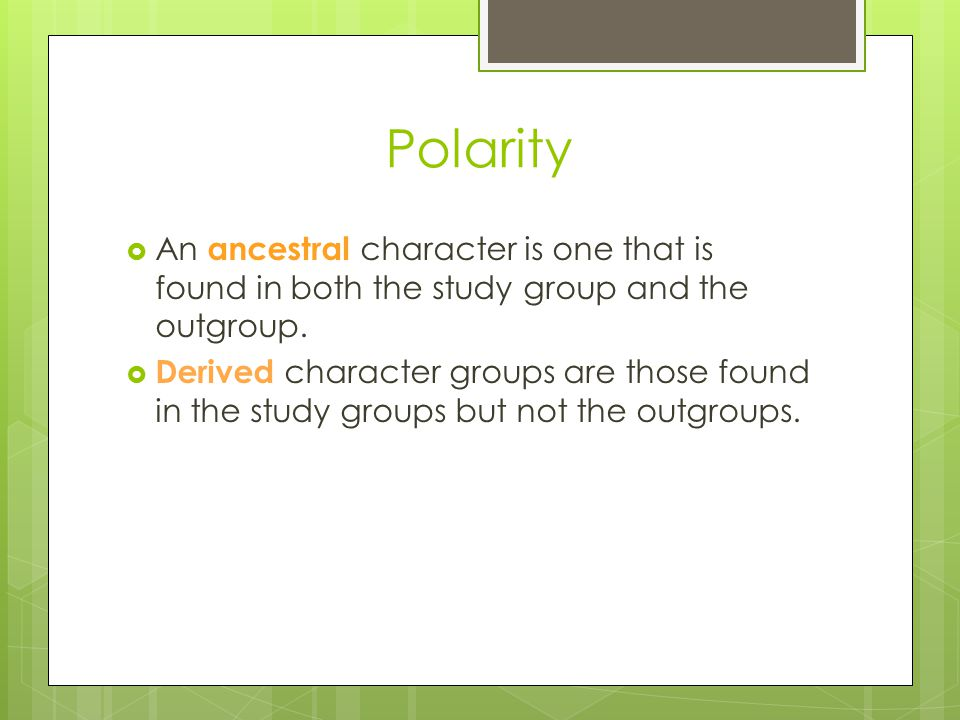 Polarity An ancestral character is one that is found in both the study group and the outgroup.