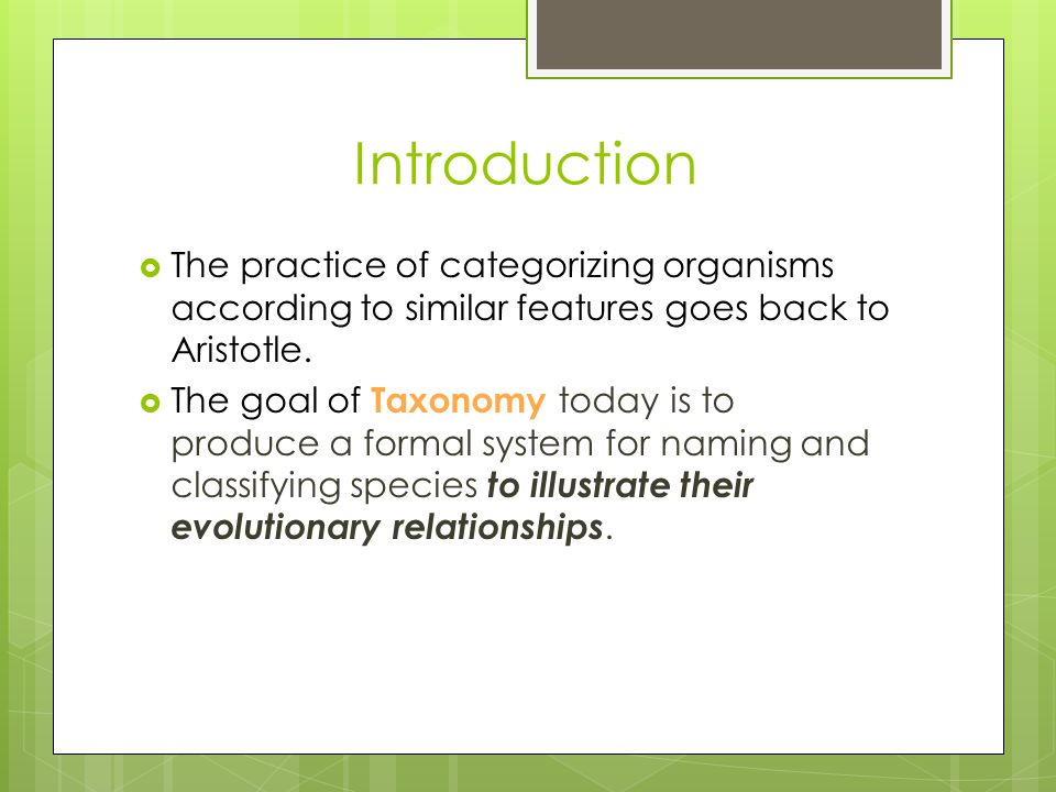 Introduction The practice of categorizing organisms according to similar features goes back to Aristotle.