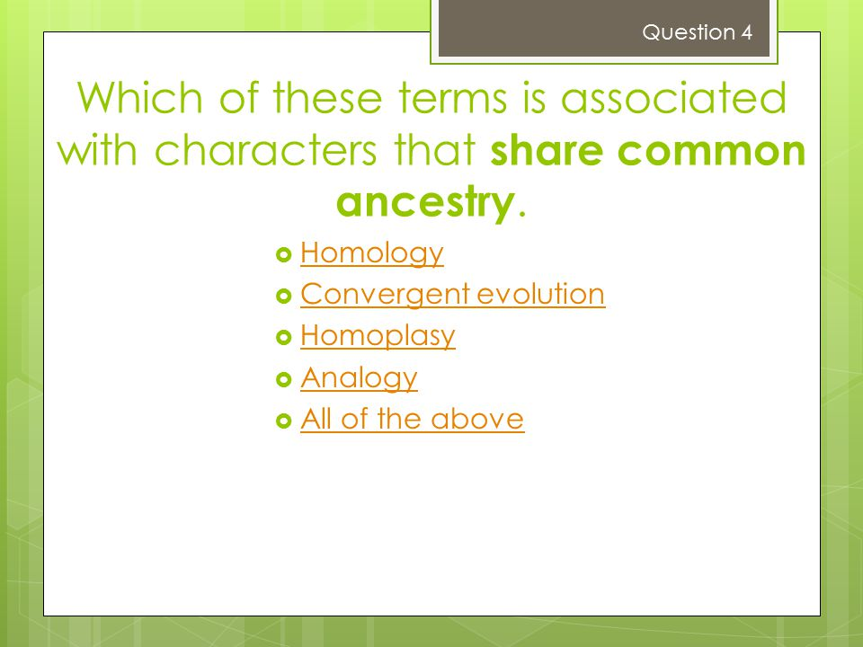 Question 4 Which of these terms is associated with characters that share common ancestry. Homology.