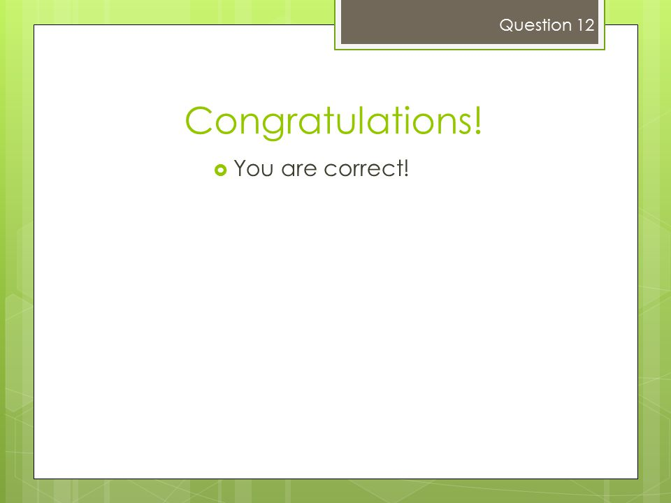 Question 12 Congratulations! You are correct!