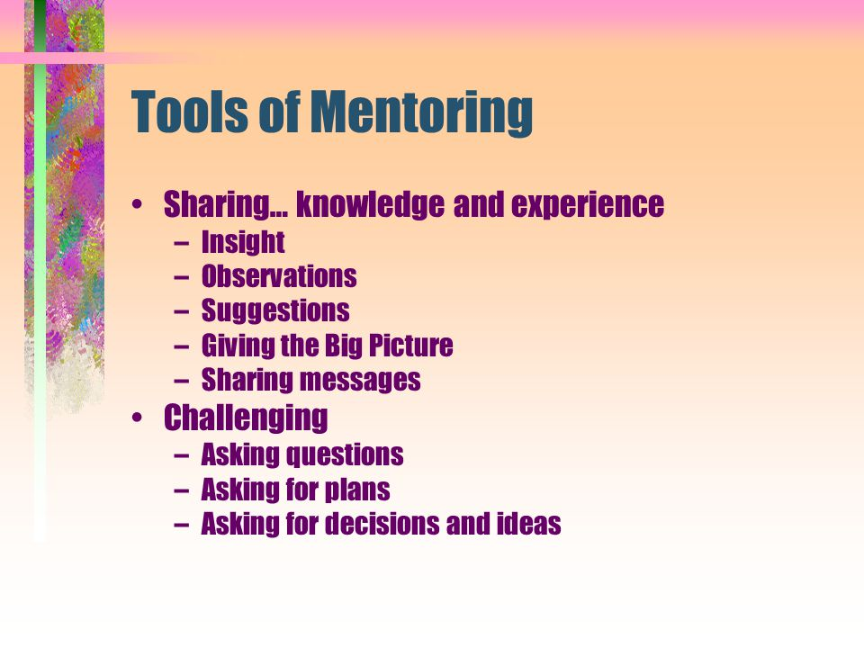 Tools of Mentoring Sharing… knowledge and experience Challenging