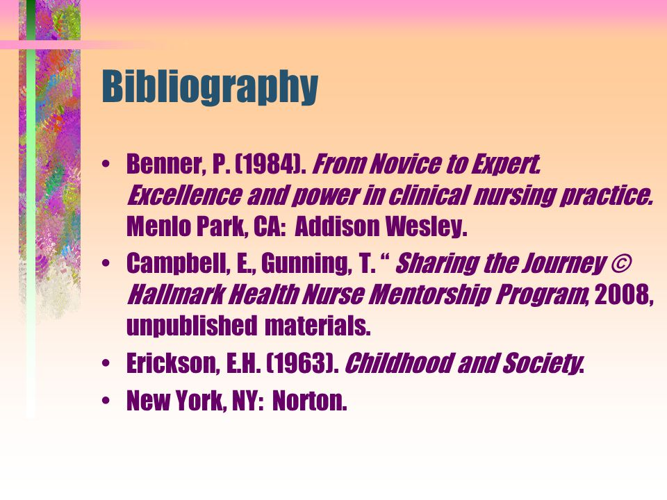 Bibliography Benner, P. (1984). From Novice to Expert. Excellence and power in clinical nursing practice. Menlo Park, CA: Addison Wesley.