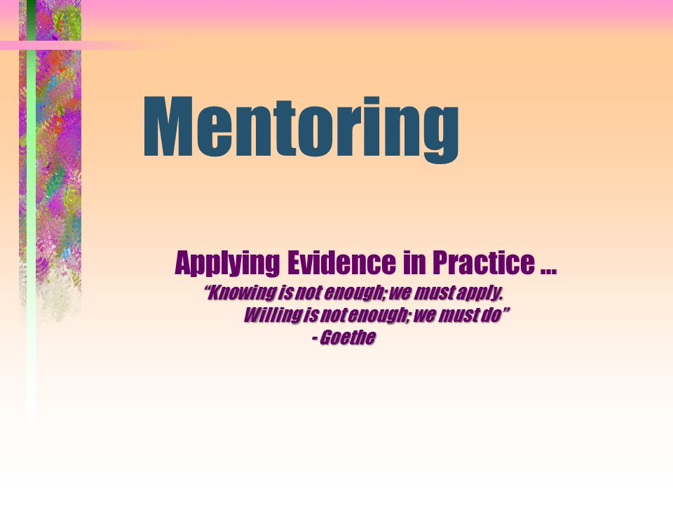Mentoring Applying Evidence in Practice … Knowing is not enough; we must apply.