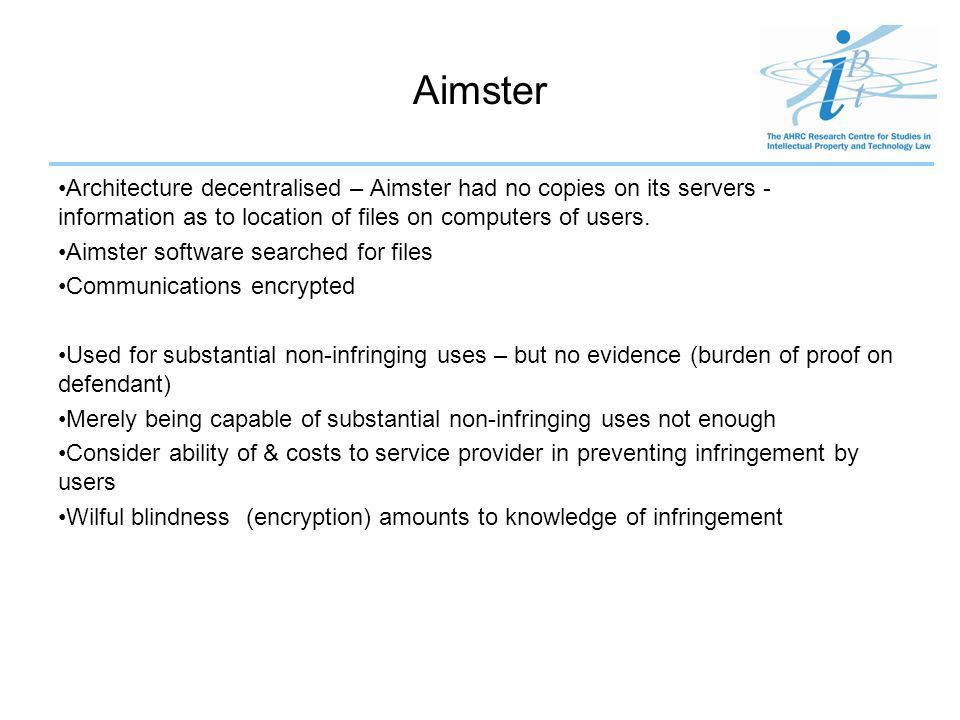 Aimster Architecture decentralised – Aimster had no copies on its servers - information as to location of files on computers of users.