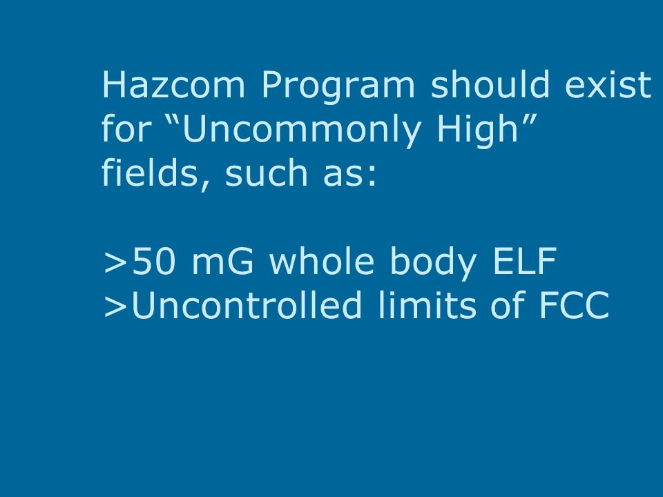 Hazcom Program should exist for Uncommonly High fields, such as: >50 mG whole body ELF >Uncontrolled limits of FCC