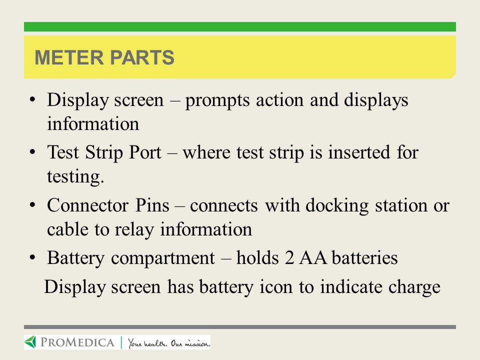 Meter Parts Display screen – prompts action and displays information. Test Strip Port – where test strip is inserted for testing.