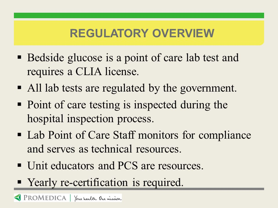 Regulatory Overview Bedside glucose is a point of care lab test and requires a CLIA license. All lab tests are regulated by the government.