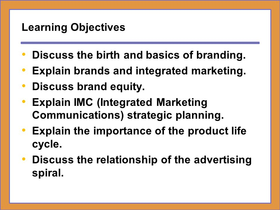 Learning Objectives Discuss the birth and basics of branding. Explain brands and integrated marketing.