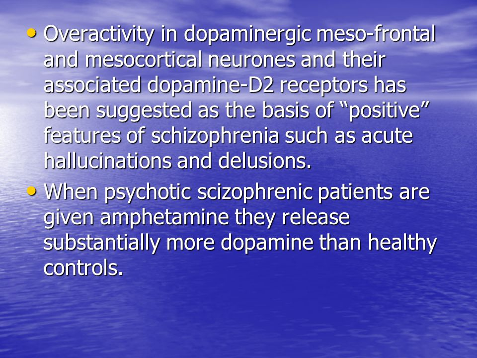 Overactivity in dopaminergic meso-frontal and mesocortical neurones and their associated dopamine-D2 receptors has been suggested as the basis of positive features of schizophrenia such as acute hallucinations and delusions.