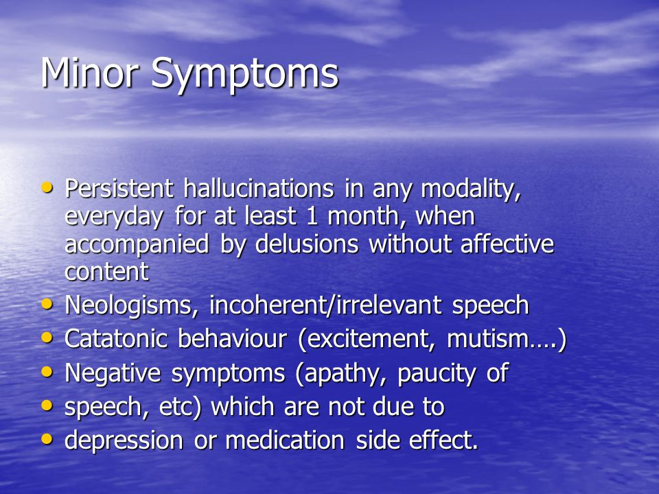 Minor Symptoms Persistent hallucinations in any modality, everyday for at least 1 month, when accompanied by delusions without affective content.