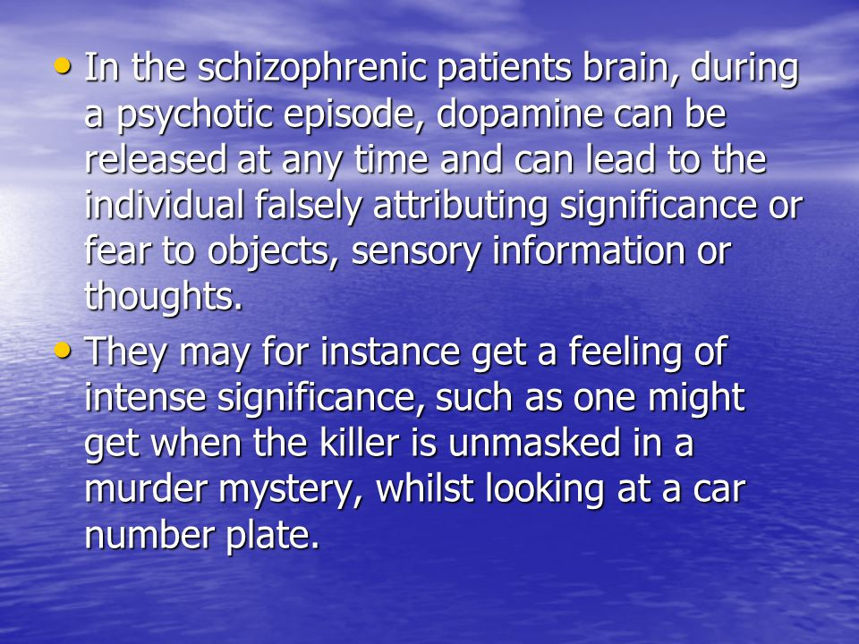 In the schizophrenic patients brain, during a psychotic episode, dopamine can be released at any time and can lead to the individual falsely attributing significance or fear to objects, sensory information or thoughts.
