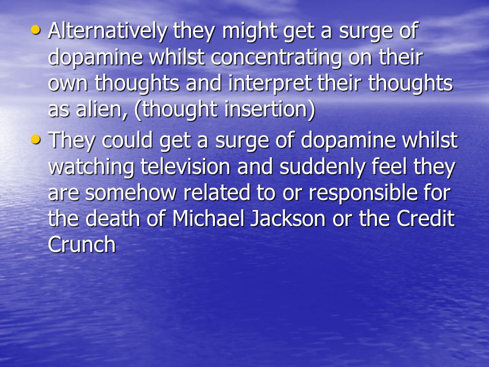 Alternatively they might get a surge of dopamine whilst concentrating on their own thoughts and interpret their thoughts as alien, (thought insertion)
