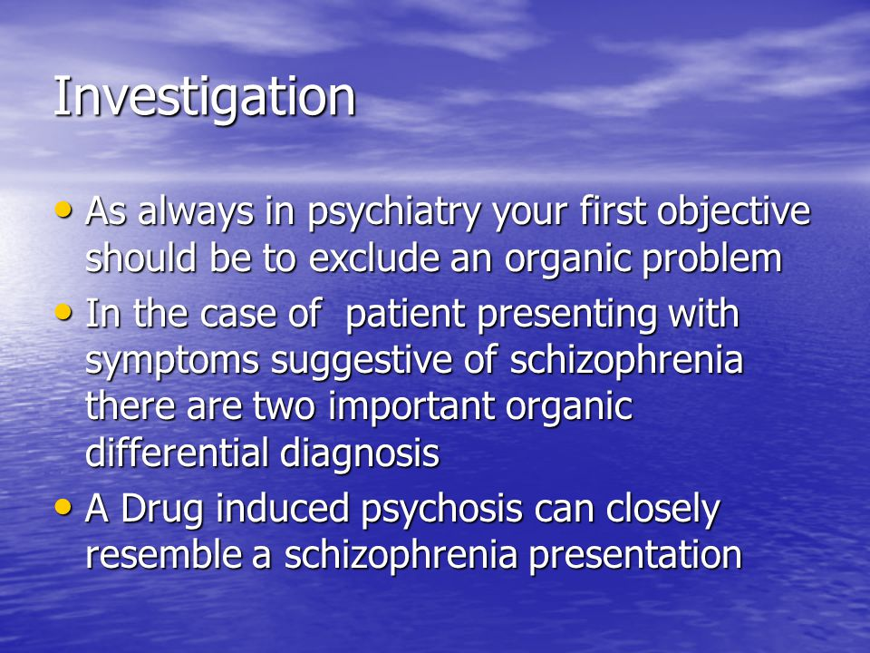 Investigation As always in psychiatry your first objective should be to exclude an organic problem.