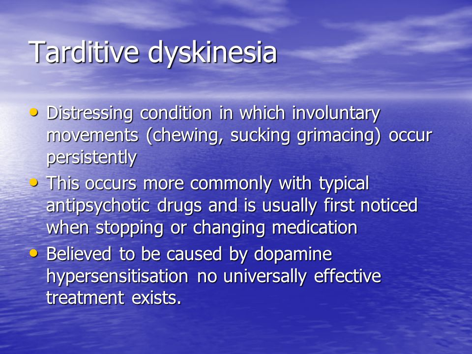 Tarditive dyskinesia Distressing condition in which involuntary movements (chewing, sucking grimacing) occur persistently.