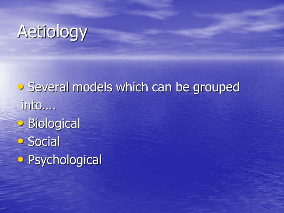 Aetiology Several models which can be grouped into…. Biological Social