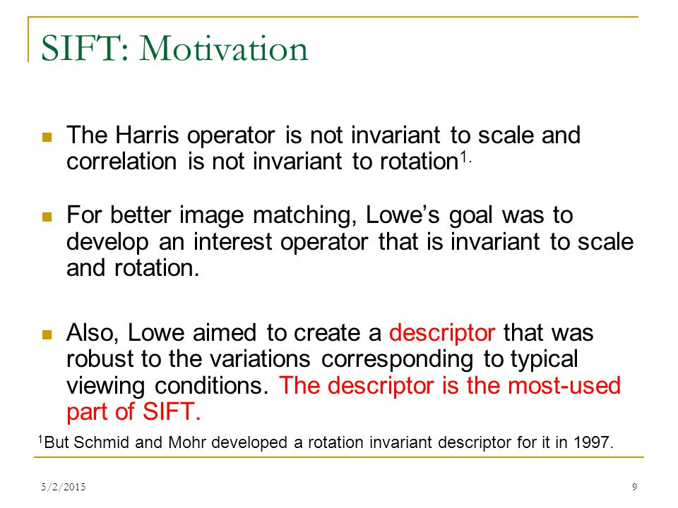 SIFT: Motivation The Harris operator is not invariant to scale and correlation is not invariant to rotation1.