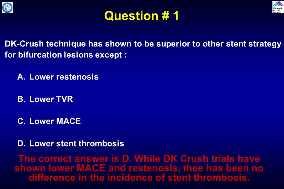Question # 1 DK-Crush technique has shown to be superior to other stent strategy for bifurcation lesions except :