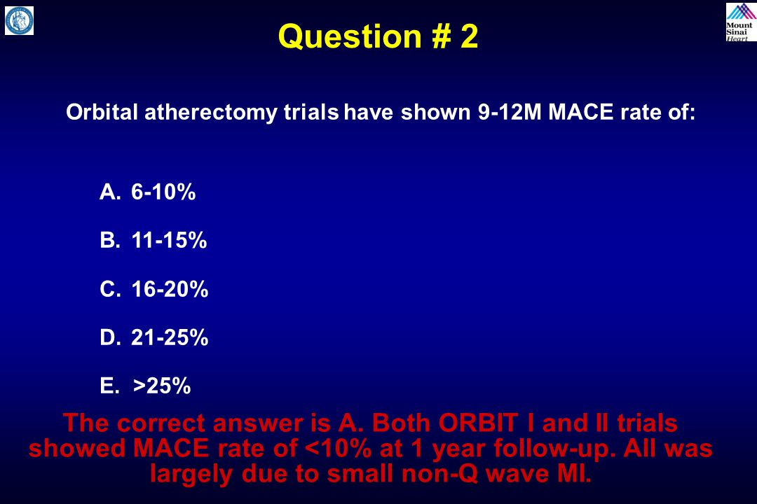 Question # 2 Orbital atherectomy trials have shown 9-12M MACE rate of: 6-10% 11-15% 16-20% 21-25%