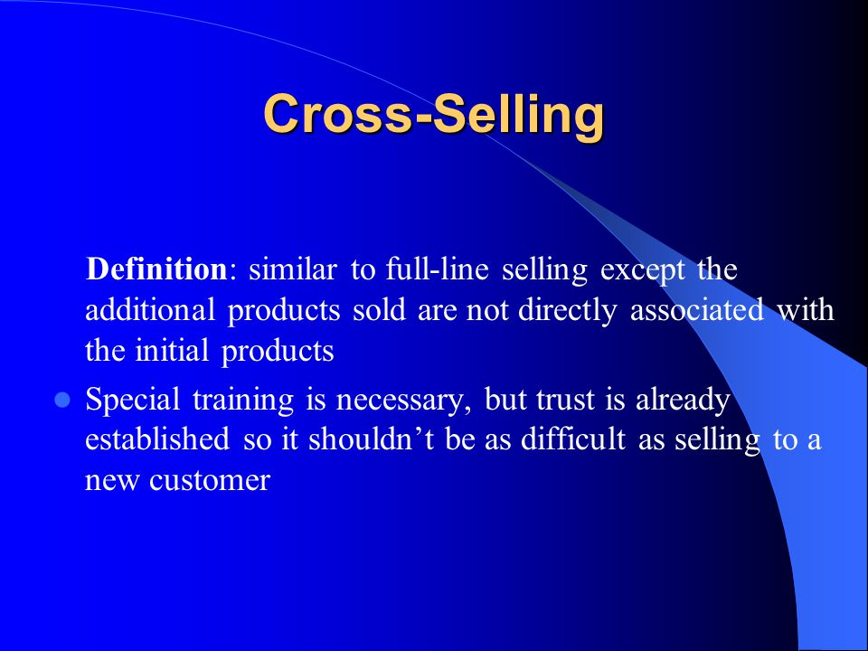 Cross-Selling Definition: similar to full-line selling except the additional products sold are not directly associated with the initial products.