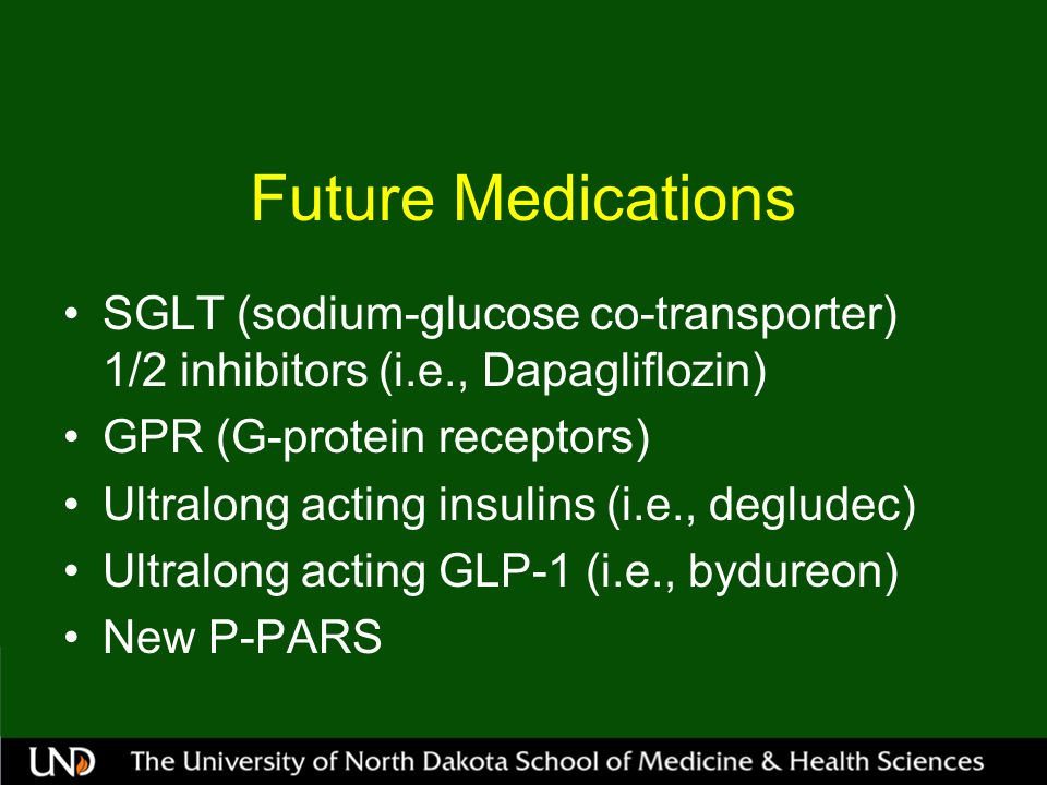 Future Medications SGLT (sodium-glucose co-transporter) 1/2 inhibitors (i.e., Dapagliflozin) GPR (G-protein receptors)