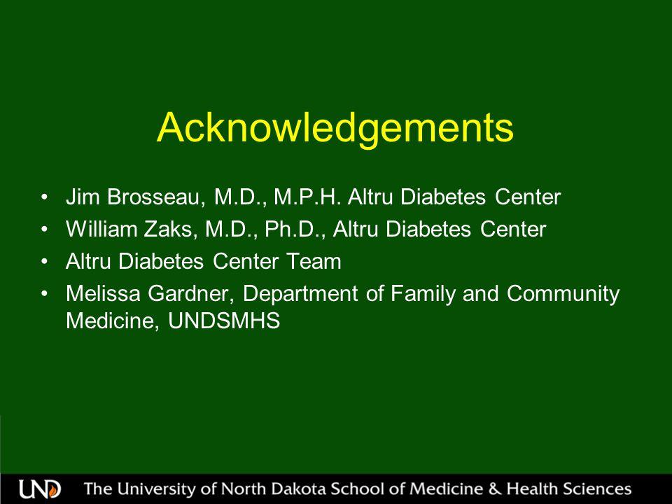 Acknowledgements Jim Brosseau, M.D., M.P.H. Altru Diabetes Center