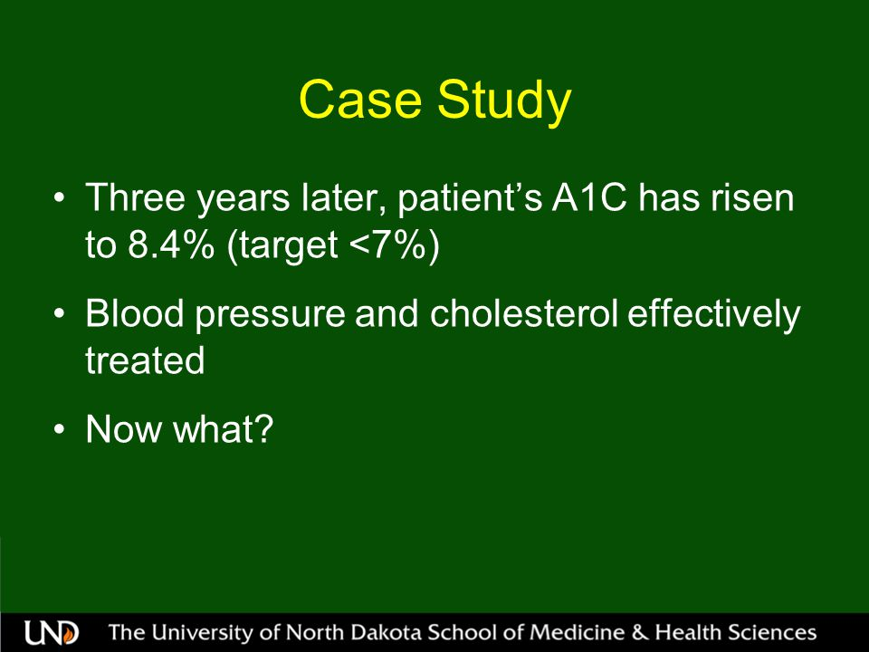 Case Study Three years later, patient's A1C has risen to 8.4% (target <7%) Blood pressure and cholesterol effectively treated.