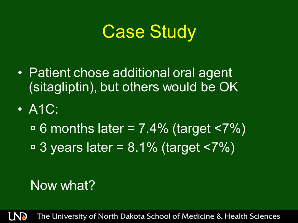 Case Study Patient chose additional oral agent (sitagliptin), but others would be OK. A1C: 6 months later = 7.4% (target <7%)