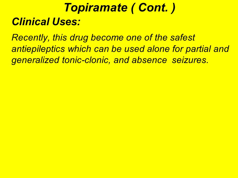 Topiramate ( Cont. ) Clinical Uses: