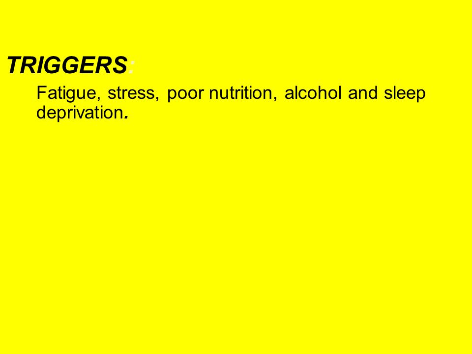 TRIGGERS: Fatigue, stress, poor nutrition, alcohol and sleep deprivation.