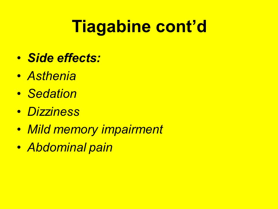 Tiagabine cont'd Side effects: Asthenia Sedation Dizziness