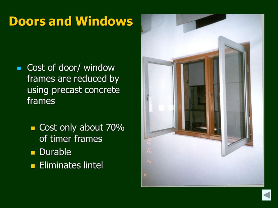 Doors and Windows Cost of door/ window frames are reduced by using precast concrete frames. Cost only about 70% of timer frames.