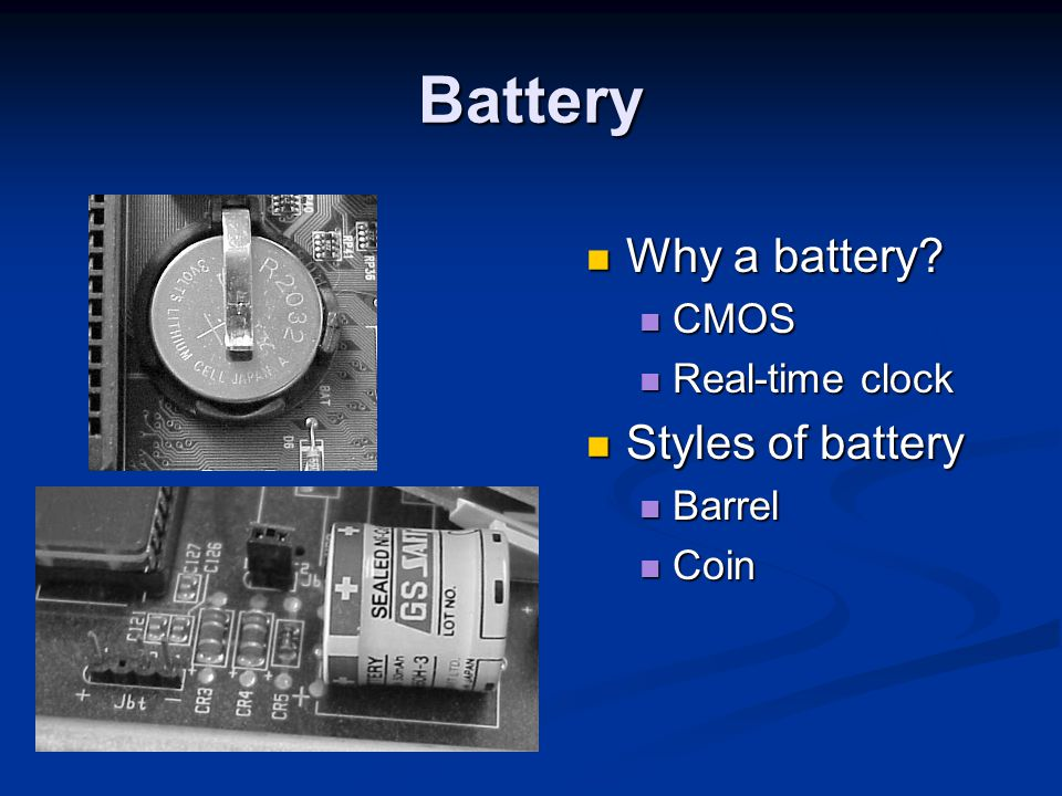 Battery Why a battery Styles of battery CMOS Real-time clock Barrel
