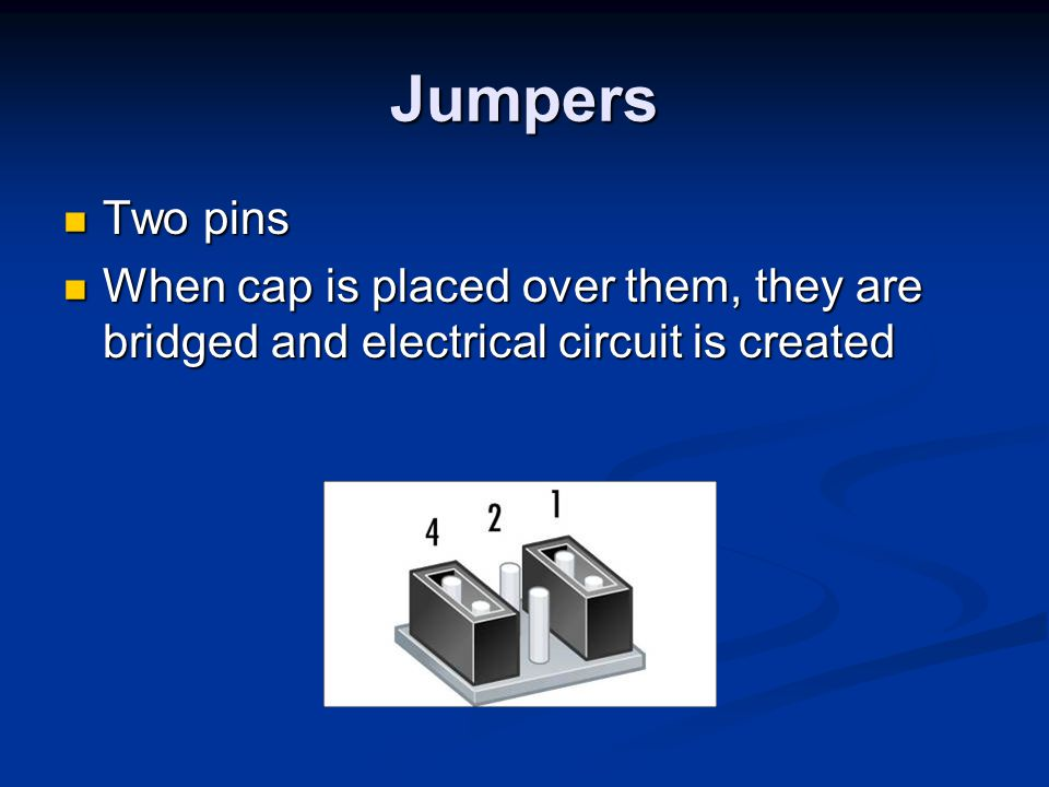 Jumpers Two pins When cap is placed over them, they are bridged and electrical circuit is created