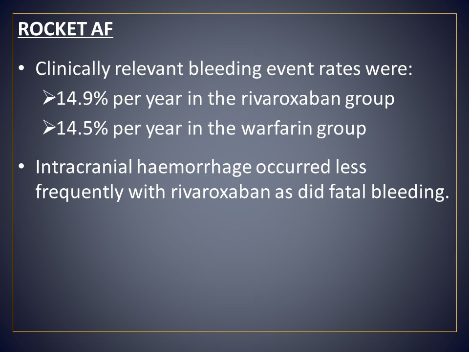 ROCKET AF Clinically relevant bleeding event rates were: 14.9% per year in the rivaroxaban group. 14.5% per year in the warfarin group.