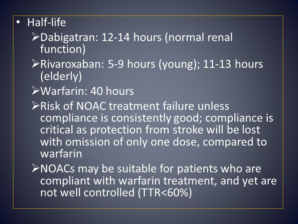 Half-life Dabigatran: 12-14 hours (normal renal function) Rivaroxaban: 5-9 hours (young); 11-13 hours (elderly)