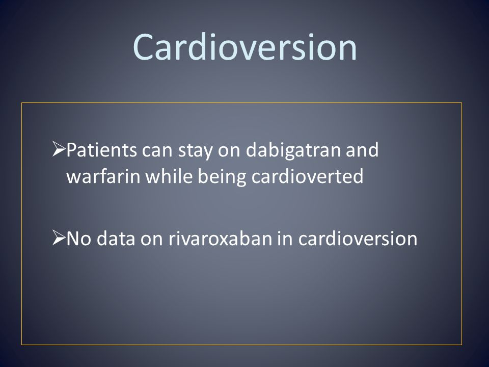 Cardioversion Patients can stay on dabigatran and warfarin while being cardioverted.
