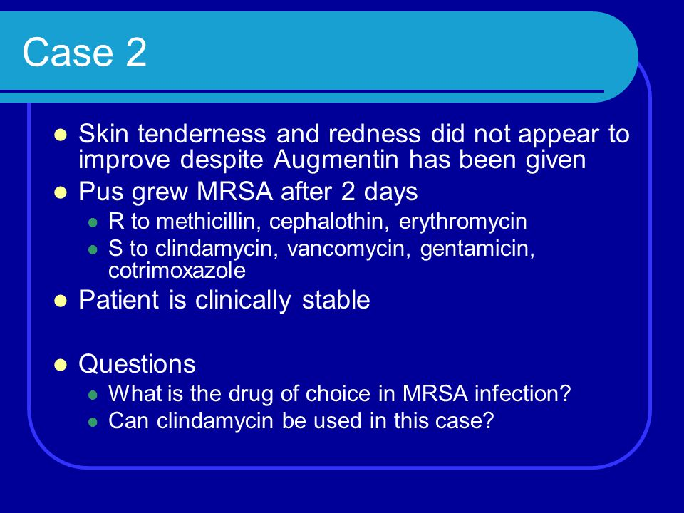 Case 2 Skin tenderness and redness did not appear to improve despite Augmentin has been given. Pus grew MRSA after 2 days.