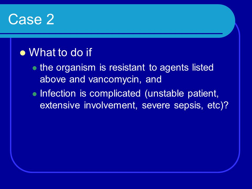 Case 2 What to do if. the organism is resistant to agents listed above and vancomycin, and.