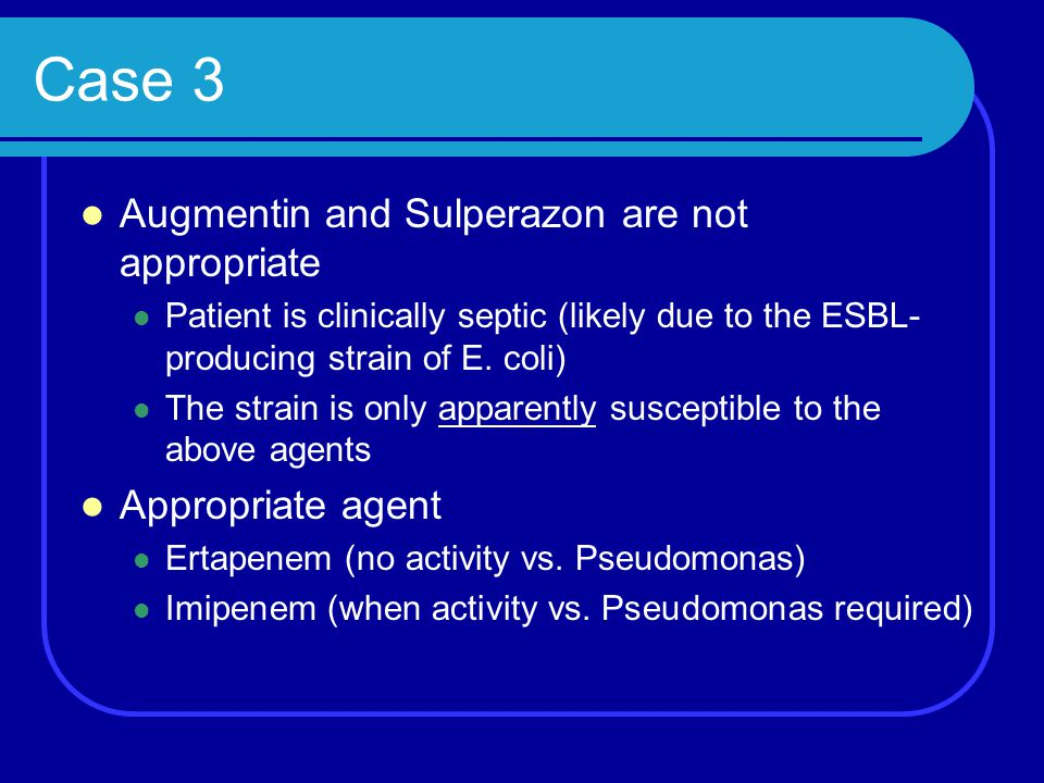 Case 3 Augmentin and Sulperazon are not appropriate Appropriate agent
