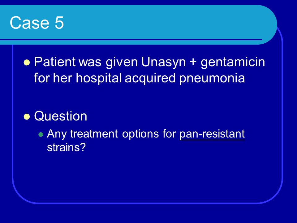 Case 5 Patient was given Unasyn + gentamicin for her hospital acquired pneumonia.